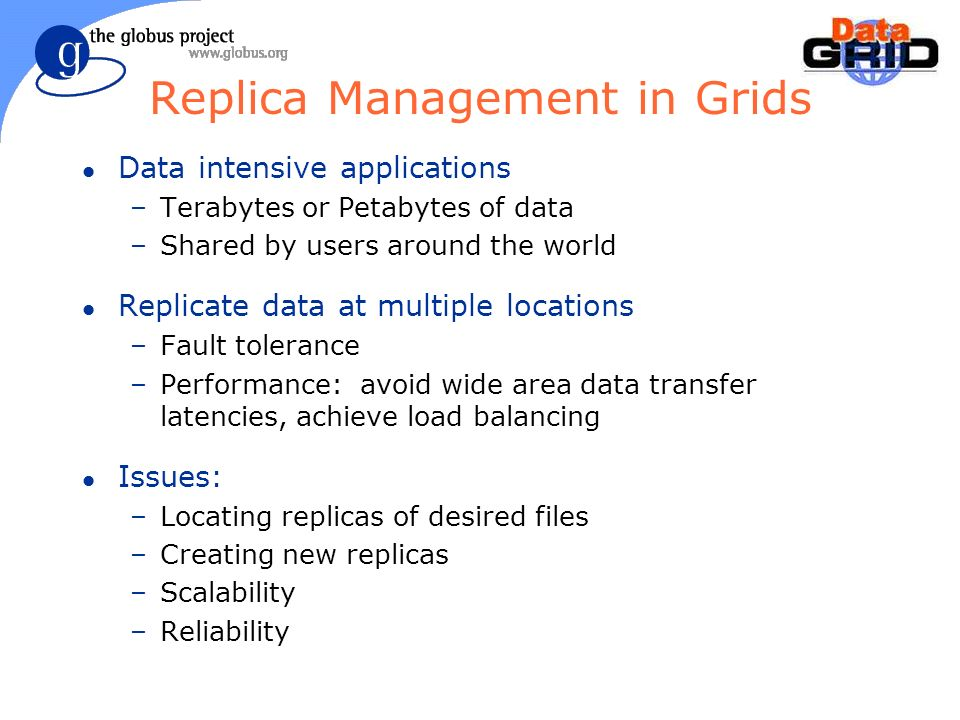 Replica Management in Grids l Data intensive applications –Terabytes or Petabytes of data –Shared by users around the world l Replicate data at multiple locations –Fault tolerance –Performance: avoid wide area data transfer latencies, achieve load balancing l Issues: –Locating replicas of desired files –Creating new replicas –Scalability –Reliability