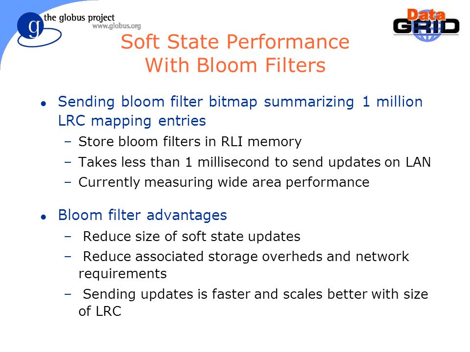 Soft State Performance With Bloom Filters l Sending bloom filter bitmap summarizing 1 million LRC mapping entries –Store bloom filters in RLI memory –Takes less than 1 millisecond to send updates on LAN –Currently measuring wide area performance l Bloom filter advantages – Reduce size of soft state updates – Reduce associated storage overheds and network requirements – Sending updates is faster and scales better with size of LRC