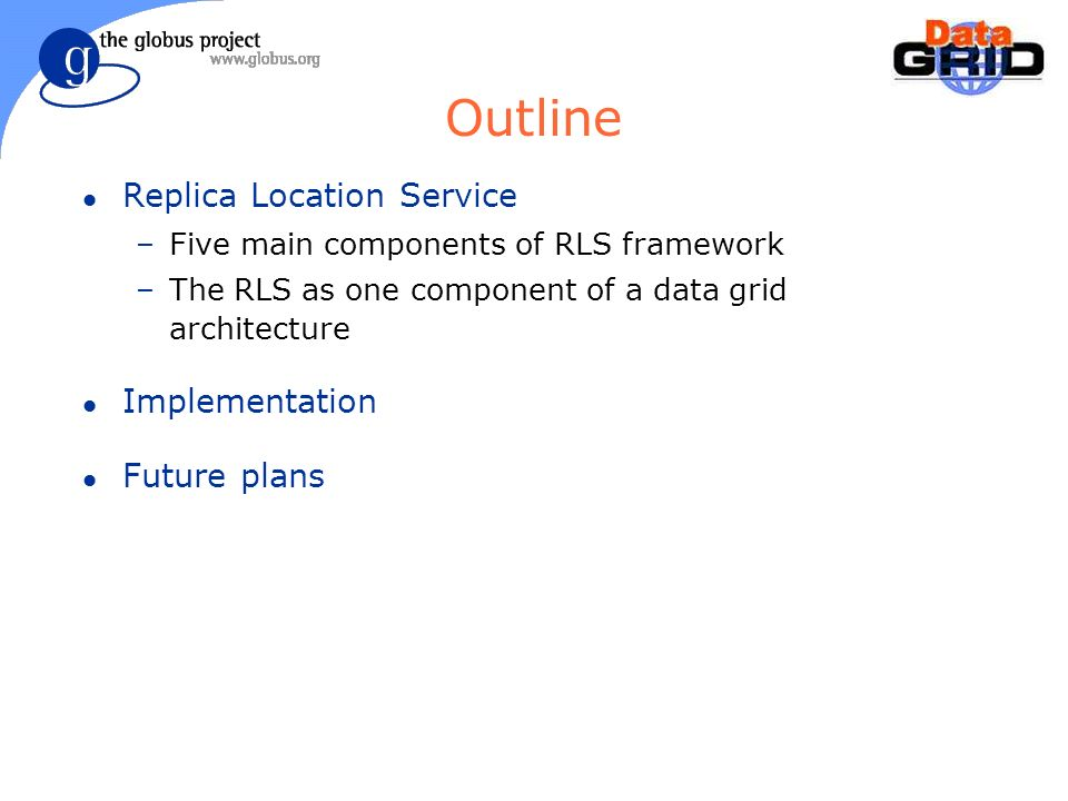 Outline l Replica Location Service –Five main components of RLS framework –The RLS as one component of a data grid architecture l Implementation l Future plans