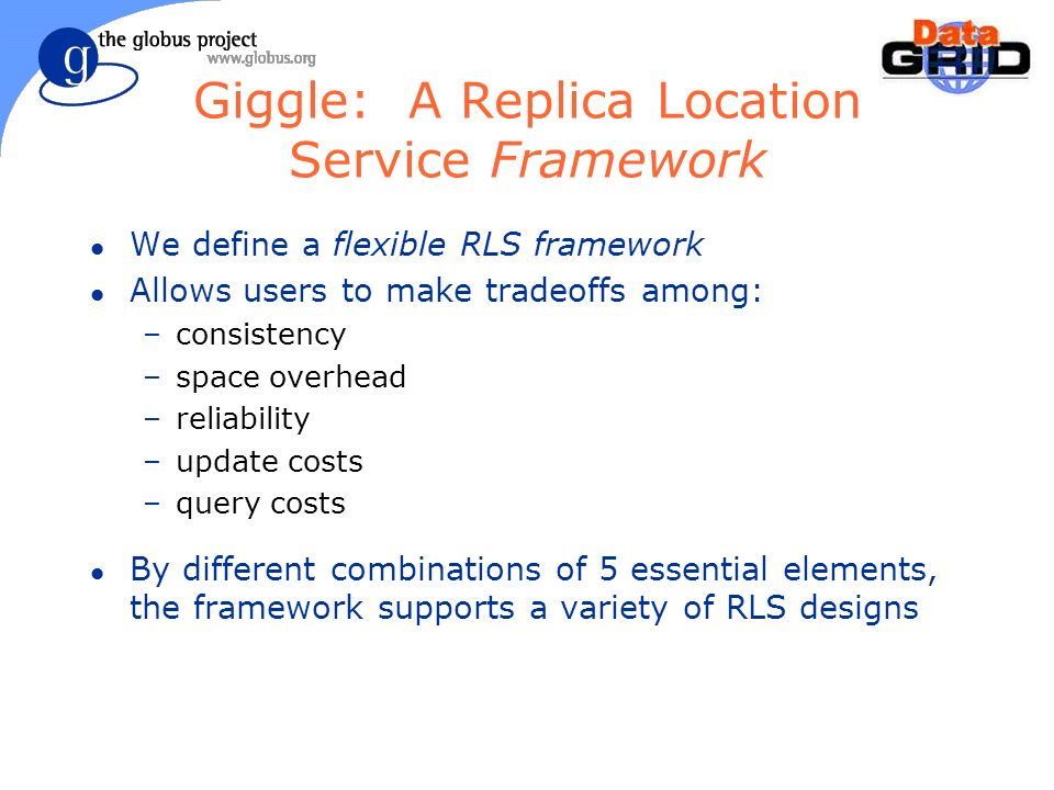 Giggle: A Replica Location Service Framework l We define a flexible RLS framework l Allows users to make tradeoffs among: –consistency –space overhead –reliability –update costs –query costs l By different combinations of 5 essential elements, the framework supports a variety of RLS designs