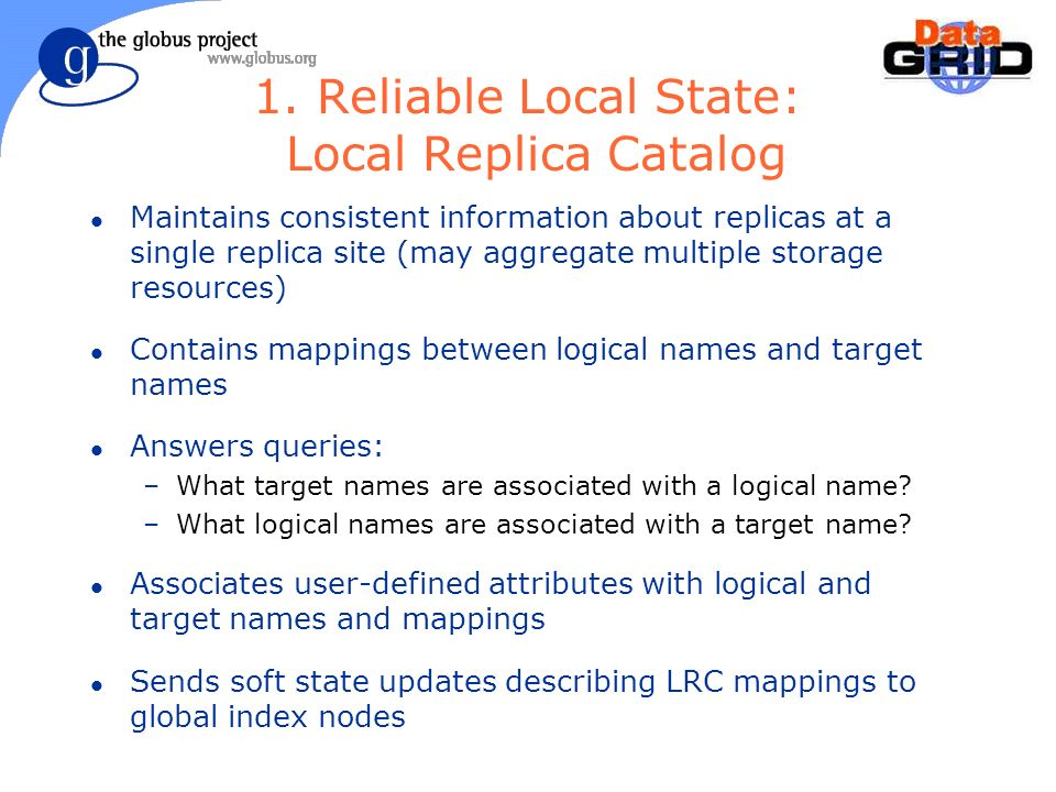 1. Reliable Local State: Local Replica Catalog l Maintains consistent information about replicas at a single replica site (may aggregate multiple stor