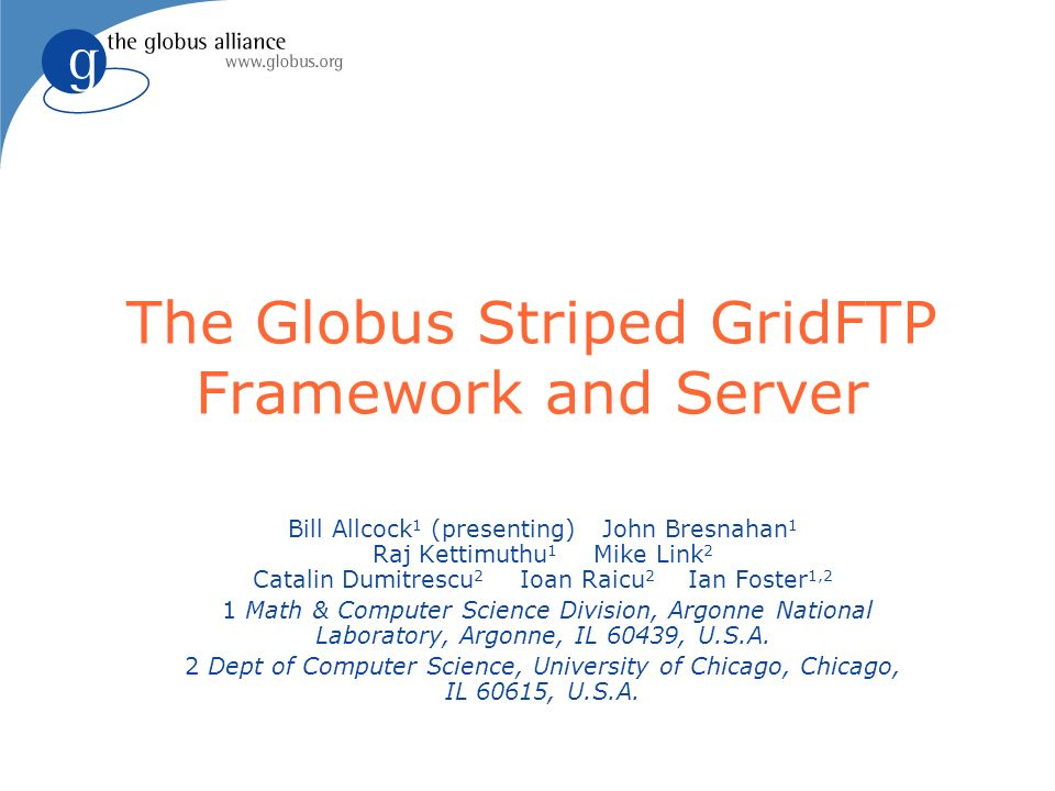 The Globus Striped GridFTP Framework and Server Bill Allcock 1 (presenting) John Bresnahan 1 Raj Kettimuthu 1 Mike Link 2 Catalin Dumitrescu 2 Ioan Ra