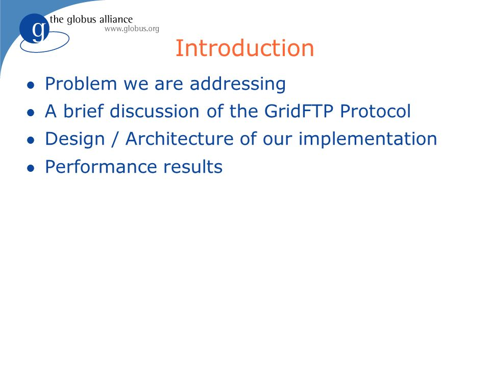 Introduction l Problem we are addressing l A brief discussion of the GridFTP Protocol l Design / Architecture of our implementation l Performance results