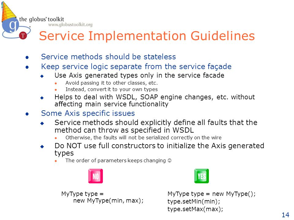 14 Service Implementation Guidelines l Service methods should be stateless l Keep service logic separate from the service façade u Use Axis generated types only in the service facade l Avoid passing it to other classes, etc.