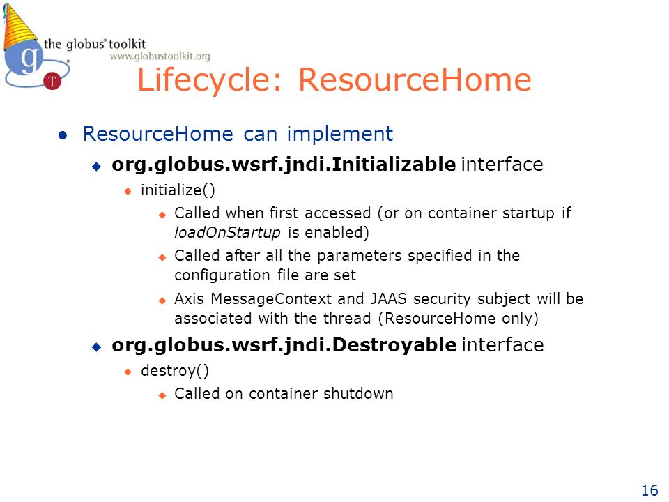 16 Lifecycle: ResourceHome l ResourceHome can implement u org.globus.wsrf.jndi.Initializable interface l initialize() u Called when first accessed (or on container startup if loadOnStartup is enabled) u Called after all the parameters specified in the configuration file are set u Axis MessageContext and JAAS security subject will be associated with the thread (ResourceHome only) u org.globus.wsrf.jndi.Destroyable interface l destroy() u Called on container shutdown