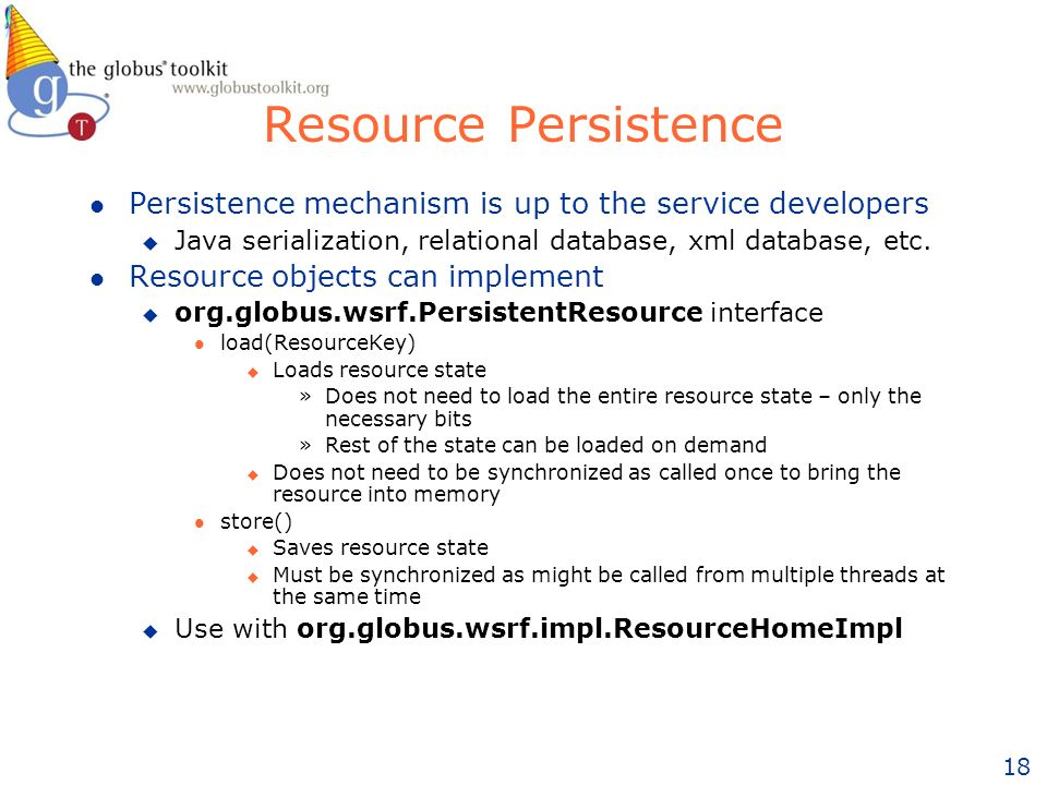 18 Resource Persistence l Persistence mechanism is up to the service developers u Java serialization, relational database, xml database, etc.