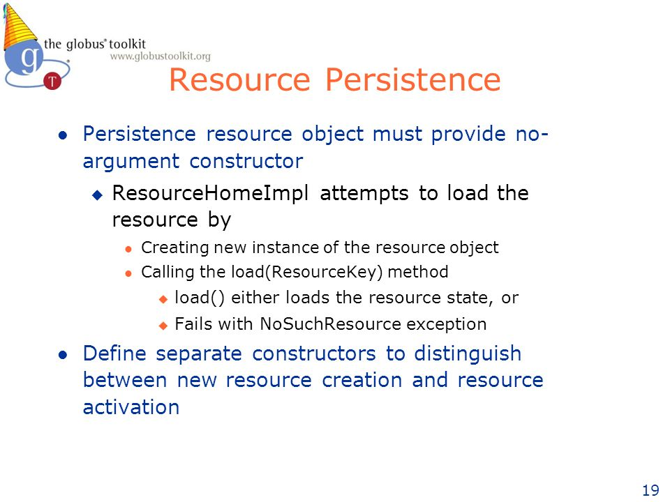 19 Resource Persistence l Persistence resource object must provide no- argument constructor u ResourceHomeImpl attempts to load the resource by l Creating new instance of the resource object l Calling the load(ResourceKey) method u load() either loads the resource state, or u Fails with NoSuchResource exception l Define separate constructors to distinguish between new resource creation and resource activation