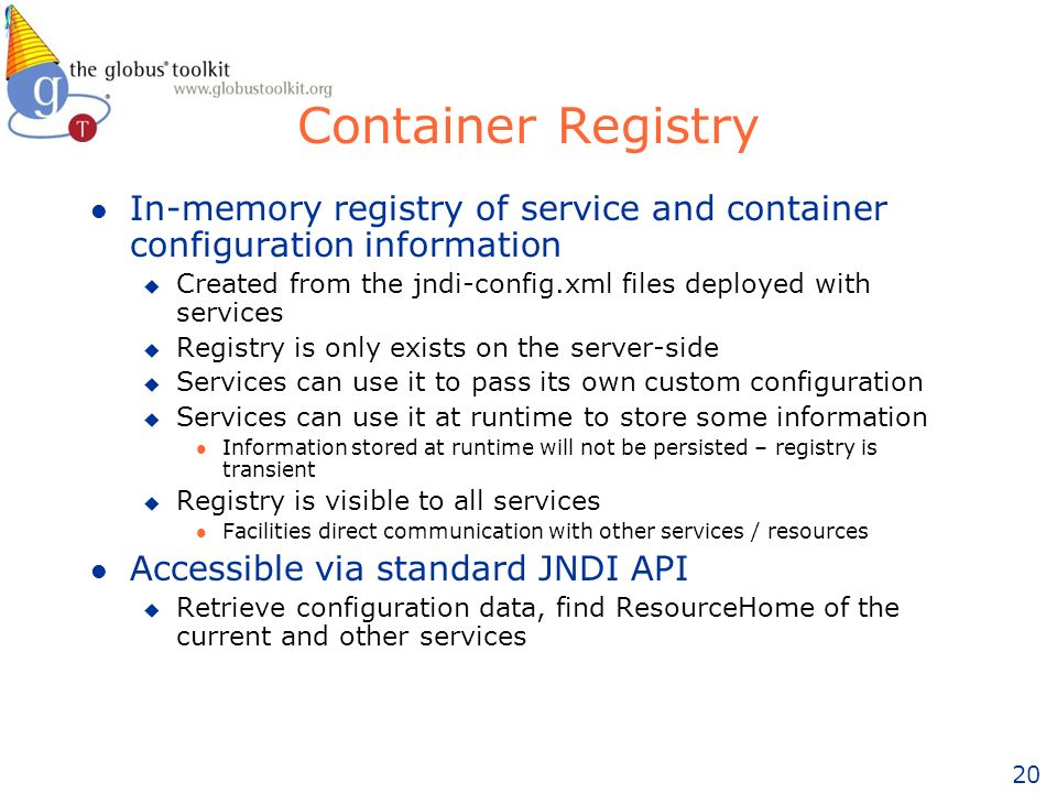 20 Container Registry l In-memory registry of service and container configuration information u Created from the jndi-config.xml files deployed with services u Registry is only exists on the server-side u Services can use it to pass its own custom configuration u Services can use it at runtime to store some information l Information stored at runtime will not be persisted – registry is transient u Registry is visible to all services l Facilities direct communication with other services / resources l Accessible via standard JNDI API u Retrieve configuration data, find ResourceHome of the current and other services