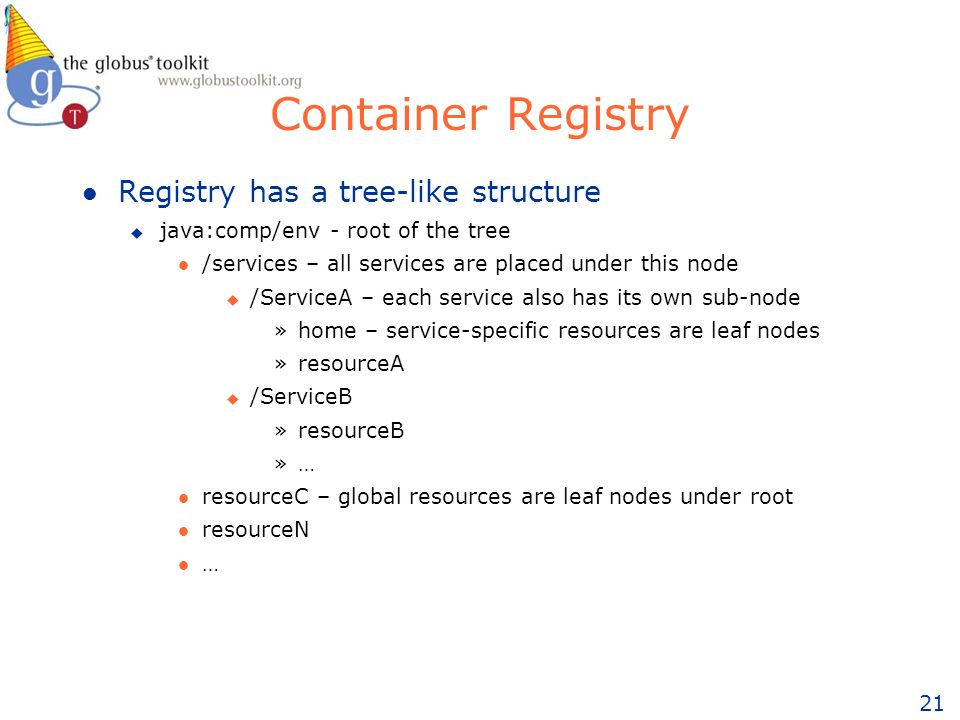 21 Container Registry l Registry has a tree-like structure u java:comp/env - root of the tree l /services – all services are placed under this node u /ServiceA – each service also has its own sub-node »home – service-specific resources are leaf nodes »resourceA u /ServiceB »resourceB »… l resourceC – global resources are leaf nodes under root l resourceN l …