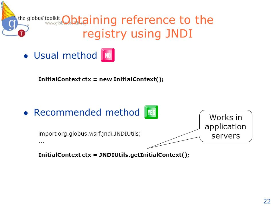 22 Obtaining reference to the registry using JNDI l Usual method l Recommended method import org.globus.wsrf.jndi.JNDIUtils;...