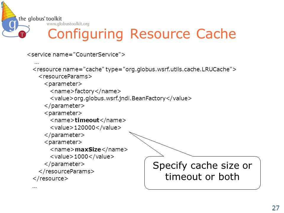 27 Configuring Resource Cache … factory org.globus.wsrf.jndi.BeanFactory timeout maxSize 1000 … Specify cache size or timeout or both