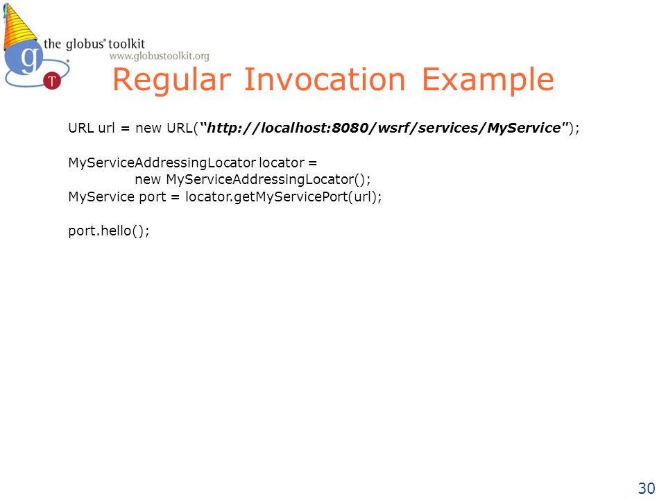 30 Regular Invocation Example URL url = new URL(http://localhost:8080/wsrf/services/MyService ); MyServiceAddressingLocator locator = new MyServiceAddressingLocator(); MyService port = locator.getMyServicePort(url); port.hello();