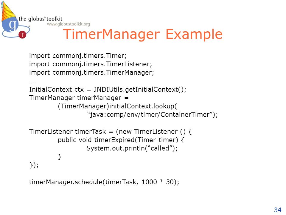34 TimerManager Example import commonj.timers.Timer; import commonj.timers.TimerListener; import commonj.timers.TimerManager; … InitialContext ctx = JNDIUtils.getInitialContext(); TimerManager timerManager = (TimerManager)initialContext.lookup( java:comp/env/timer/ContainerTimer); TimerListener timerTask = (new TimerListener () { public void timerExpired(Timer timer) { System.out.println(called); } }); timerManager.schedule(timerTask, 1000 * 30);