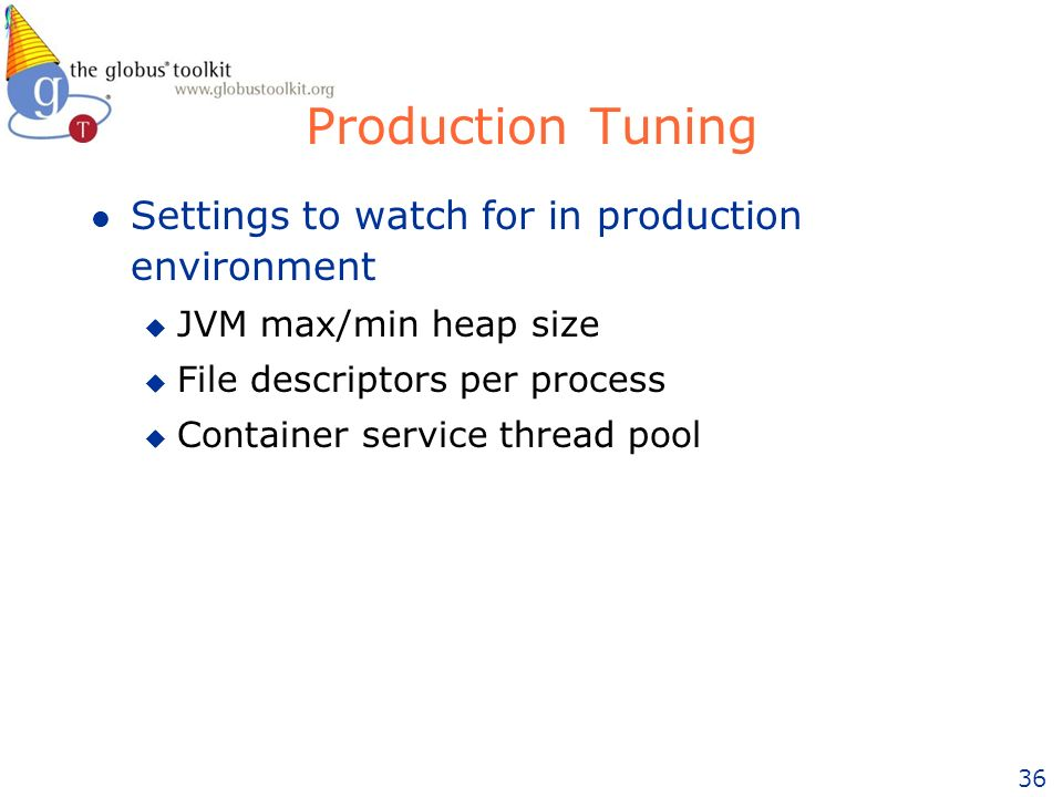 36 Production Tuning l Settings to watch for in production environment u JVM max/min heap size u File descriptors per process u Container service thread pool