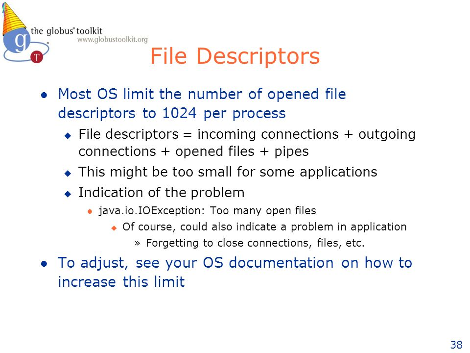 38 File Descriptors l Most OS limit the number of opened file descriptors to 1024 per process u File descriptors = incoming connections + outgoing connections + opened files + pipes u This might be too small for some applications u Indication of the problem l java.io.IOException: Too many open files u Of course, could also indicate a problem in application »Forgetting to close connections, files, etc.