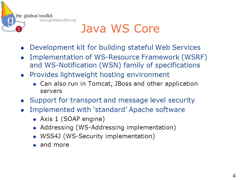 4 Java WS Core l Development kit for building stateful Web Services l Implementation of WS-Resource Framework (WSRF) and WS-Notification (WSN) family of specifications l Provides lightweight hosting environment u Can also run in Tomcat, JBoss and other application servers l Support for transport and message level security l Implemented with standard Apache software u Axis 1 (SOAP engine) u Addressing (WS-Addressing implementation) u WSS4J (WS-Security implementation) u and more