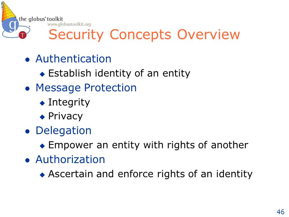 46 l Authentication u Establish identity of an entity l Message Protection u Integrity u Privacy l Delegation u Empower an entity with rights of another l Authorization u Ascertain and enforce rights of an identity Security Concepts Overview