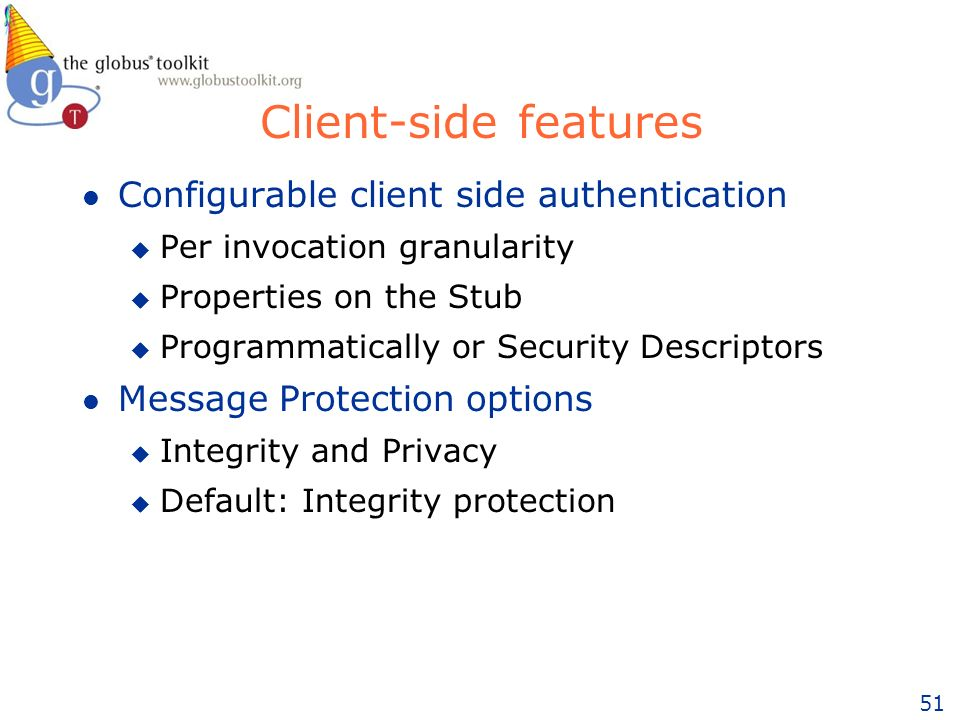 51 Client-side features l Configurable client side authentication u Per invocation granularity u Properties on the Stub u Programmatically or Security Descriptors l Message Protection options u Integrity and Privacy u Default: Integrity protection