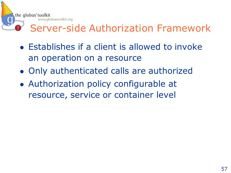 57 Server-side Authorization Framework l Establishes if a client is allowed to invoke an operation on a resource l Only authenticated calls are authorized l Authorization policy configurable at resource, service or container level