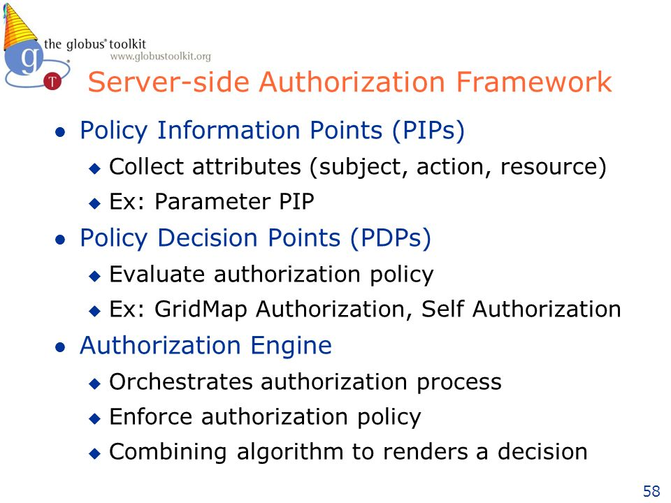 58 Server-side Authorization Framework l Policy Information Points (PIPs) u Collect attributes (subject, action, resource) u Ex: Parameter PIP l Policy Decision Points (PDPs) u Evaluate authorization policy u Ex: GridMap Authorization, Self Authorization l Authorization Engine u Orchestrates authorization process u Enforce authorization policy u Combining algorithm to renders a decision