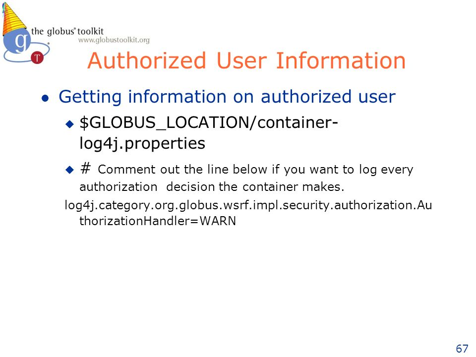 67 Authorized User Information l Getting information on authorized user u $GLOBUS_LOCATION/container- log4j.properties u # Comment out the line below if you want to log every authorization decision the container makes.