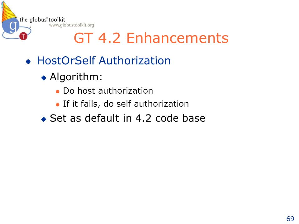 69 GT 4.2 Enhancements l HostOrSelf Authorization u Algorithm: l Do host authorization l If it fails, do self authorization u Set as default in 4.2 code base