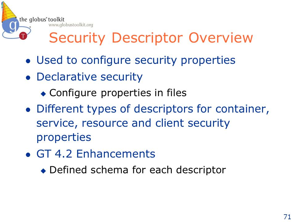 71 Security Descriptor Overview l Used to configure security properties l Declarative security u Configure properties in files l Different types of descriptors for container, service, resource and client security properties l GT 4.2 Enhancements u Defined schema for each descriptor