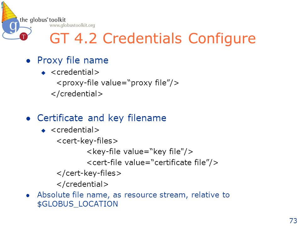 73 GT 4.2 Credentials Configure l Proxy file name u l Certificate and key filename u l Absolute file name, as resource stream, relative to $GLOBUS_LOCATION