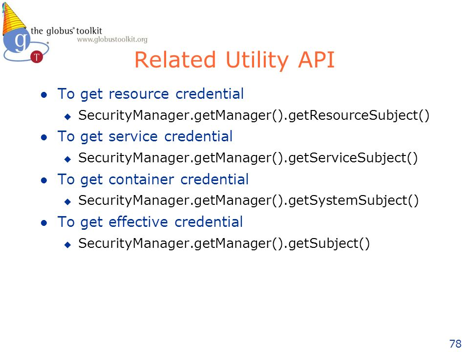 78 Related Utility API l To get resource credential u SecurityManager.getManager().getResourceSubject() l To get service credential u SecurityManager.getManager().getServiceSubject() l To get container credential u SecurityManager.getManager().getSystemSubject() l To get effective credential u SecurityManager.getManager().getSubject()