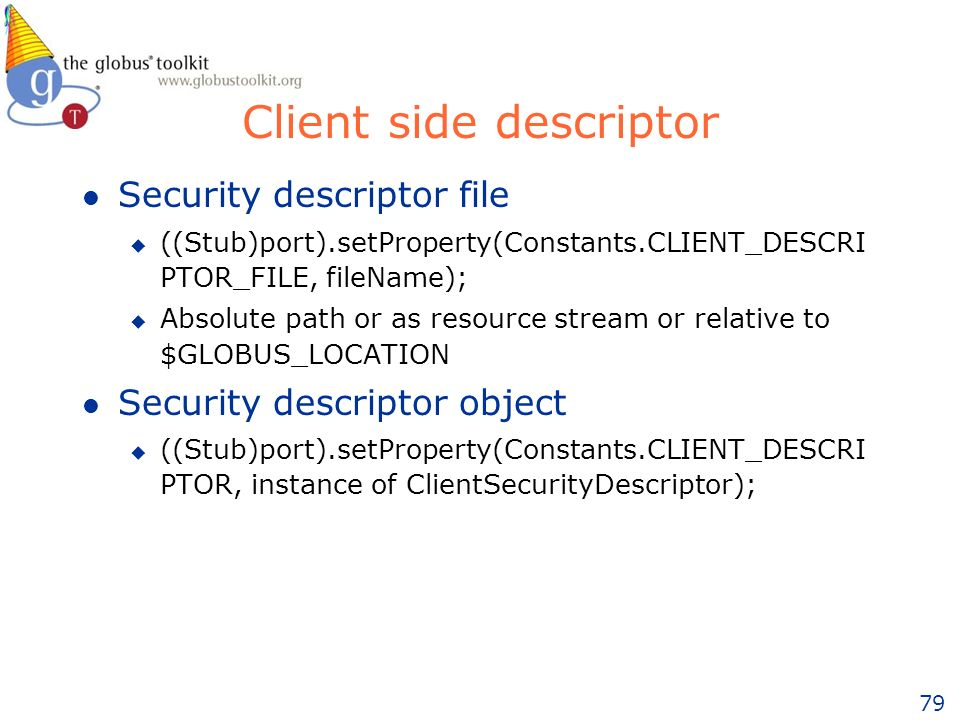 79 Client side descriptor l Security descriptor file u ((Stub)port).setProperty(Constants.CLIENT_DESCRI PTOR_FILE, fileName); u Absolute path or as resource stream or relative to $GLOBUS_LOCATION l Security descriptor object u ((Stub)port).setProperty(Constants.CLIENT_DESCRI PTOR, instance of ClientSecurityDescriptor);