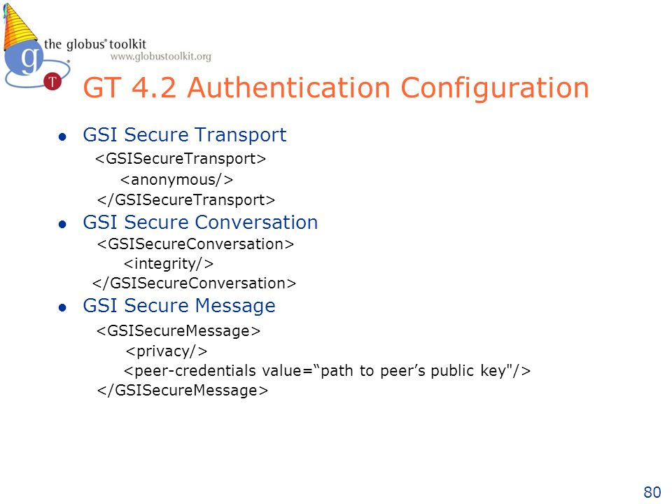 80 GT 4.2 Authentication Configuration l GSI Secure Transport l GSI Secure Conversation l GSI Secure Message