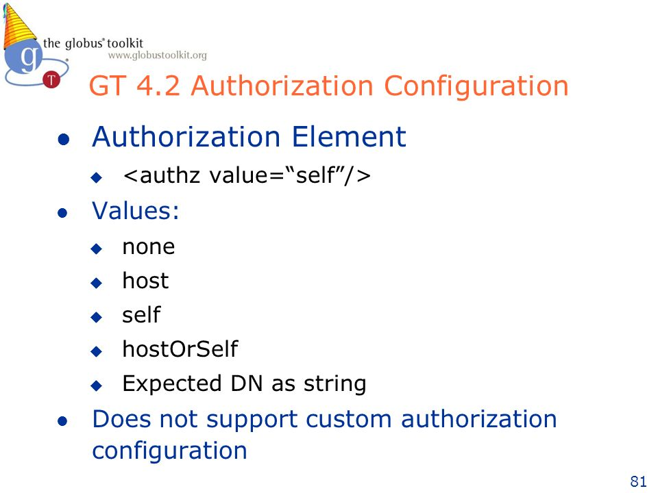 81 l Authorization Element u l Values: u none u host u self u hostOrSelf u Expected DN as string l Does not support custom authorization configuration GT 4.2 Authorization Configuration
