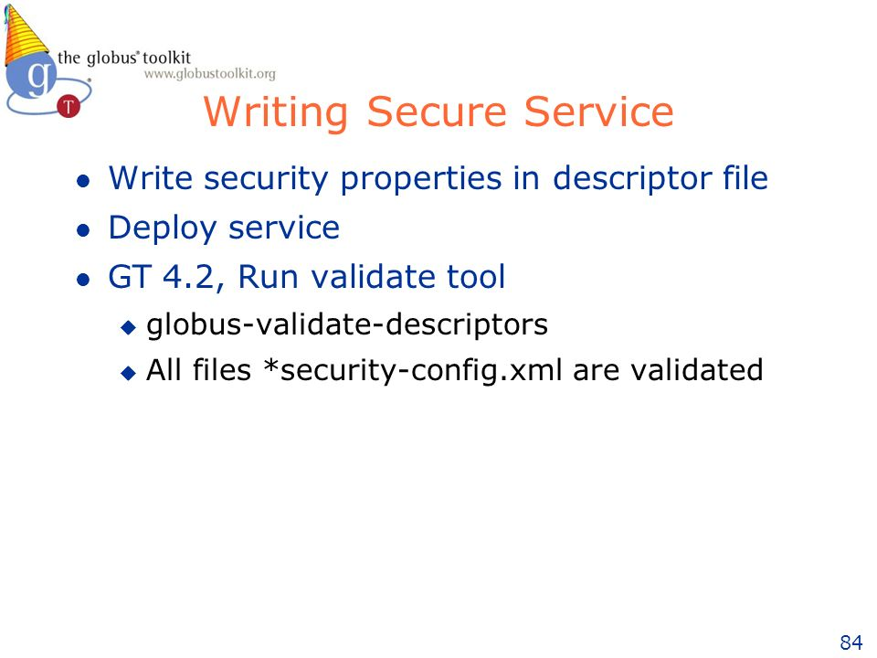 84 Writing Secure Service l Write security properties in descriptor file l Deploy service l GT 4.2, Run validate tool u globus-validate-descriptors u All files *security-config.xml are validated