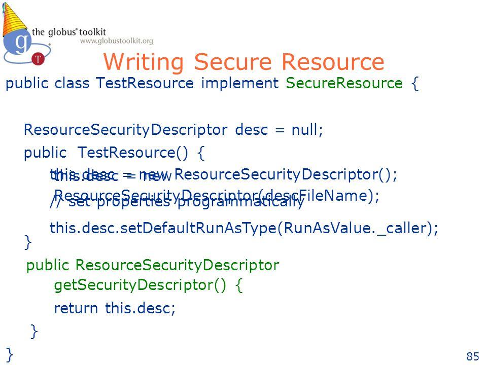 85 Writing Secure Resource public class TestResource implement SecureResource { ResourceSecurityDescriptor desc = null; public TestResource() { this.desc = new ResourceSecurityDescriptor(descFileName); } public ResourceSecurityDescriptor getSecurityDescriptor() { return this.desc; } } this.desc = new ResourceSecurityDescriptor(); // set properties programmatically this.desc.setDefaultRunAsType(RunAsValue._caller);