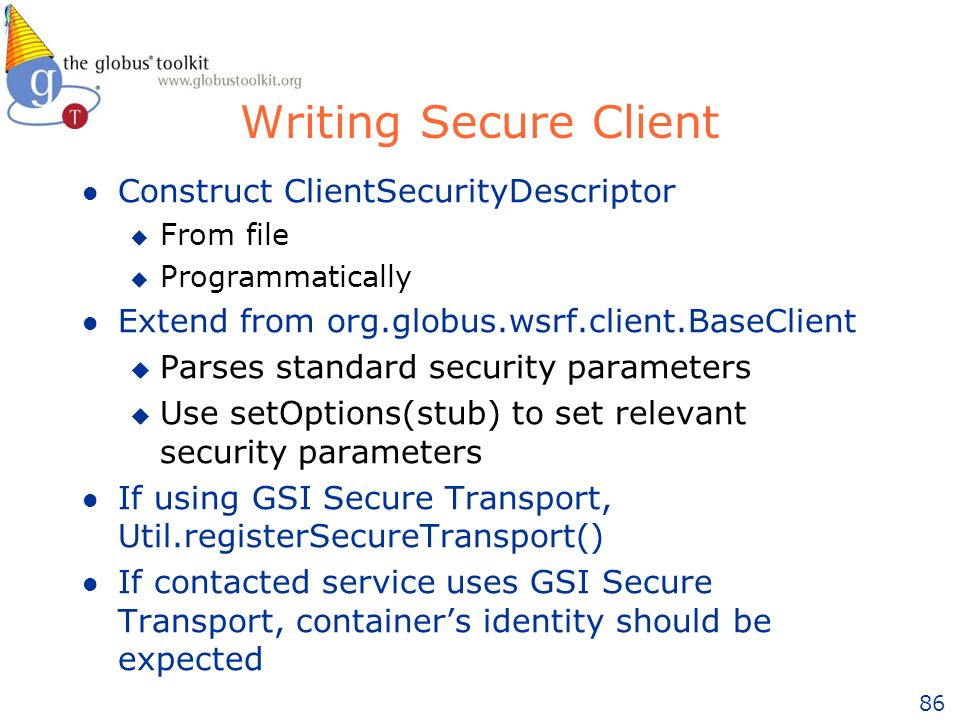 86 Writing Secure Client l Construct ClientSecurityDescriptor u From file u Programmatically l Extend from org.globus.wsrf.client.BaseClient u Parses standard security parameters u Use setOptions(stub) to set relevant security parameters l If using GSI Secure Transport, Util.registerSecureTransport() l If contacted service uses GSI Secure Transport, containers identity should be expected