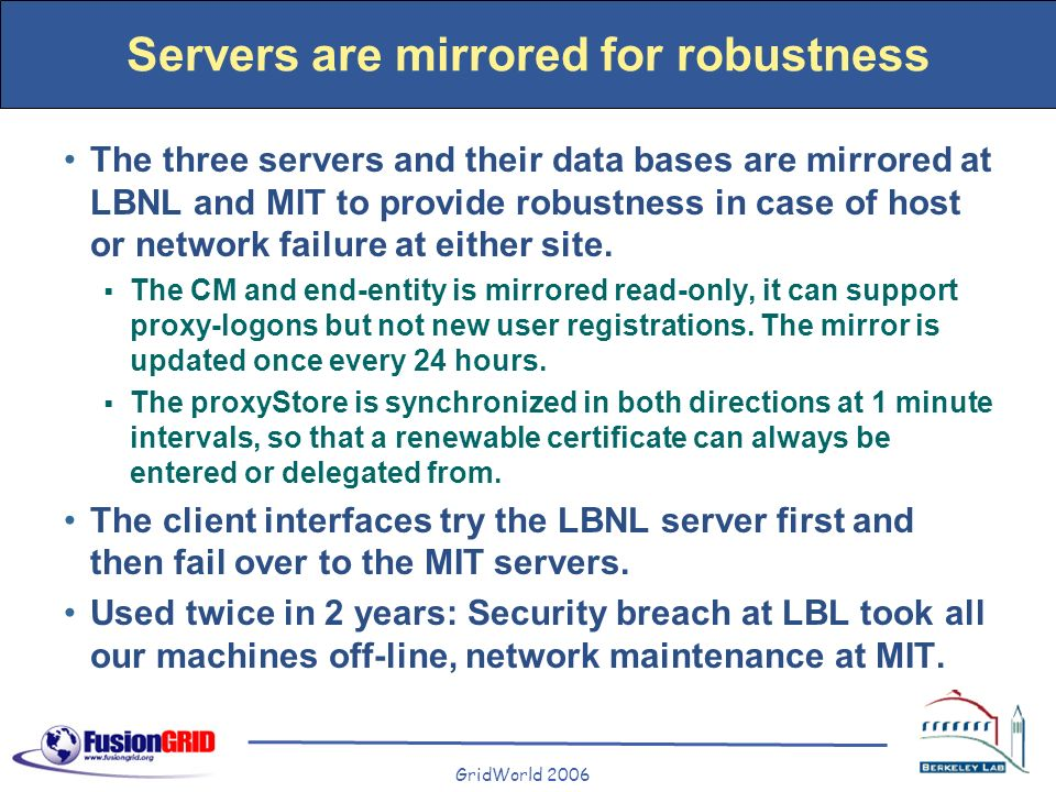 GridWorld 2006 Servers are mirrored for robustness The three servers and their data bases are mirrored at LBNL and MIT to provide robustness in case o