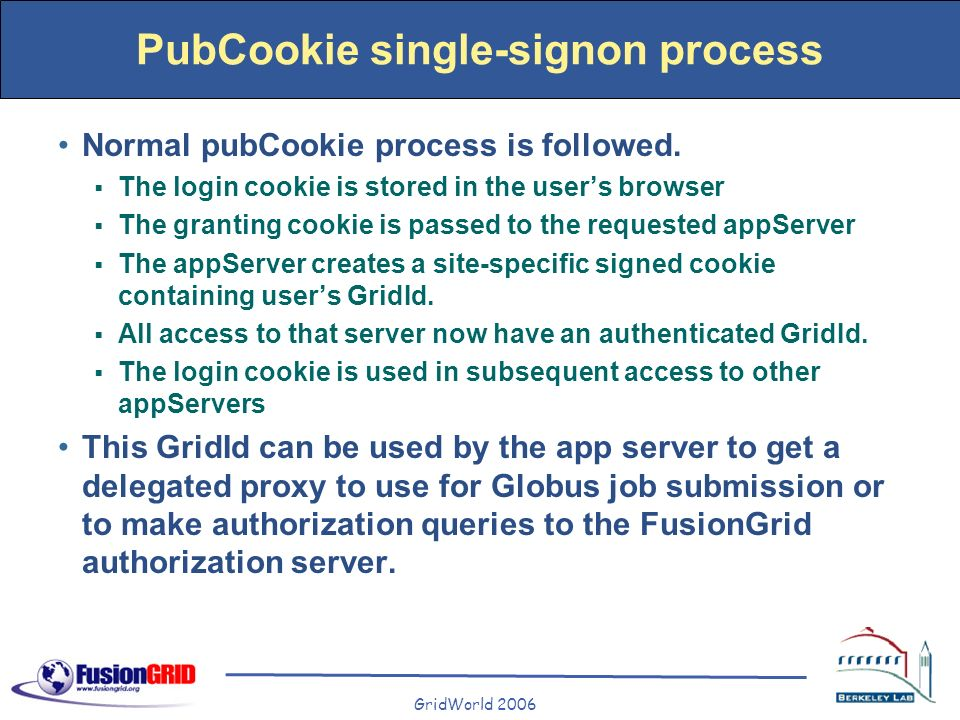 GridWorld 2006 PubCookie single-signon process Normal pubCookie process is followed. The login cookie is stored in the users browser The granting cook