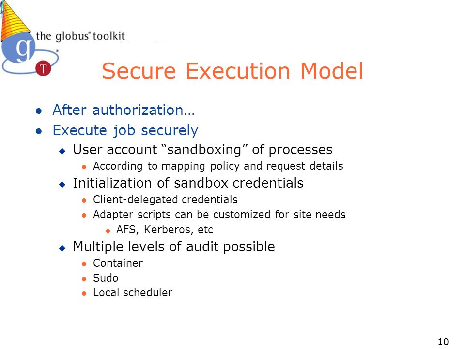 10 Secure Execution Model l After authorization… l Execute job securely u User account sandboxing of processes l According to mapping policy and request details u Initialization of sandbox credentials l Client-delegated credentials l Adapter scripts can be customized for site needs u AFS, Kerberos, etc u Multiple levels of audit possible l Container l Sudo l Local scheduler