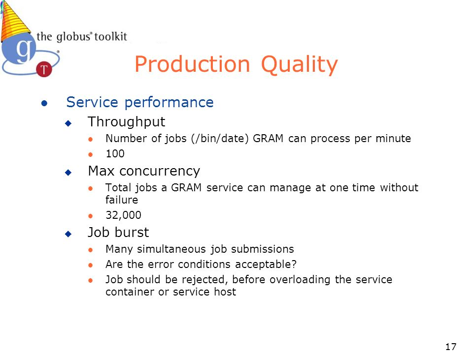 17 Production Quality l Service performance u Throughput l Number of jobs (/bin/date) GRAM can process per minute l 100 u Max concurrency l Total jobs a GRAM service can manage at one time without failure l 32,000 u Job burst l Many simultaneous job submissions l Are the error conditions acceptable.