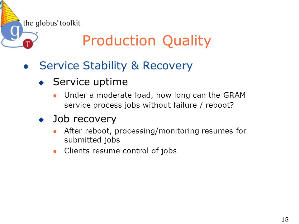 18 Production Quality l Service Stability & Recovery u Service uptime l Under a moderate load, how long can the GRAM service process jobs without failure / reboot.