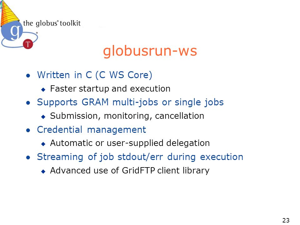 23 globusrun-ws l Written in C (C WS Core) u Faster startup and execution l Supports GRAM multi-jobs or single jobs u Submission, monitoring, cancellation l Credential management u Automatic or user-supplied delegation l Streaming of job stdout/err during execution u Advanced use of GridFTP client library
