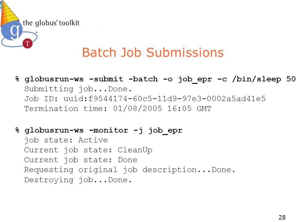 28 Batch Job Submissions % globusrun-ws -submit -batch -o job_epr -c /bin/sleep 50 Submitting job...Done. Job ID: uuid:f9544174-60c5-11d9-97e3-0002a5a