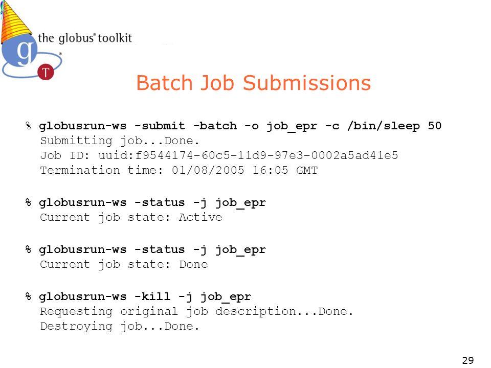 29 Batch Job Submissions % globusrun-ws -submit -batch -o job_epr -c /bin/sleep 50 Submitting job...Done.