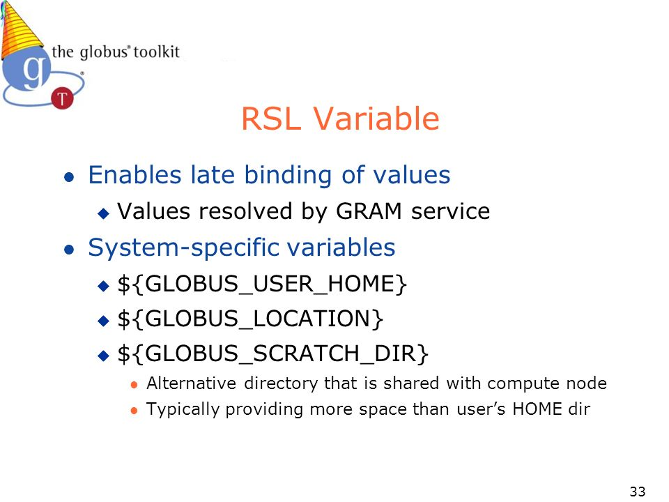 33 RSL Variable l Enables late binding of values u Values resolved by GRAM service l System-specific variables u ${GLOBUS_USER_HOME} u ${GLOBUS_LOCATION} u ${GLOBUS_SCRATCH_DIR} l Alternative directory that is shared with compute node l Typically providing more space than users HOME dir