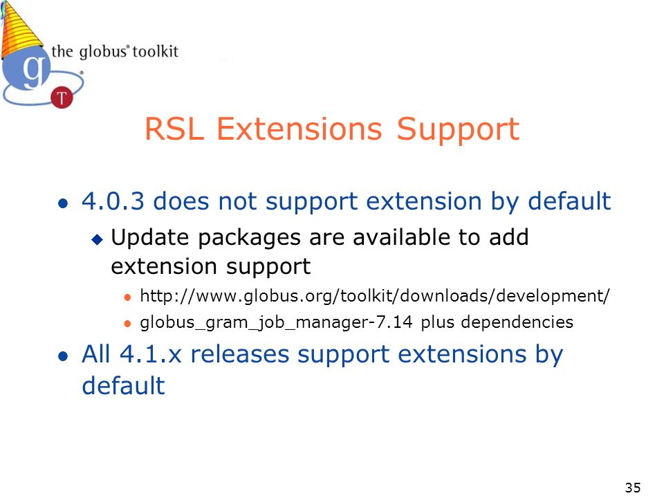 35 RSL Extensions Support l does not support extension by default u Update packages are available to add extension support l   l globus_gram_job_manager-7.14 plus dependencies l All 4.1.x releases support extensions by default