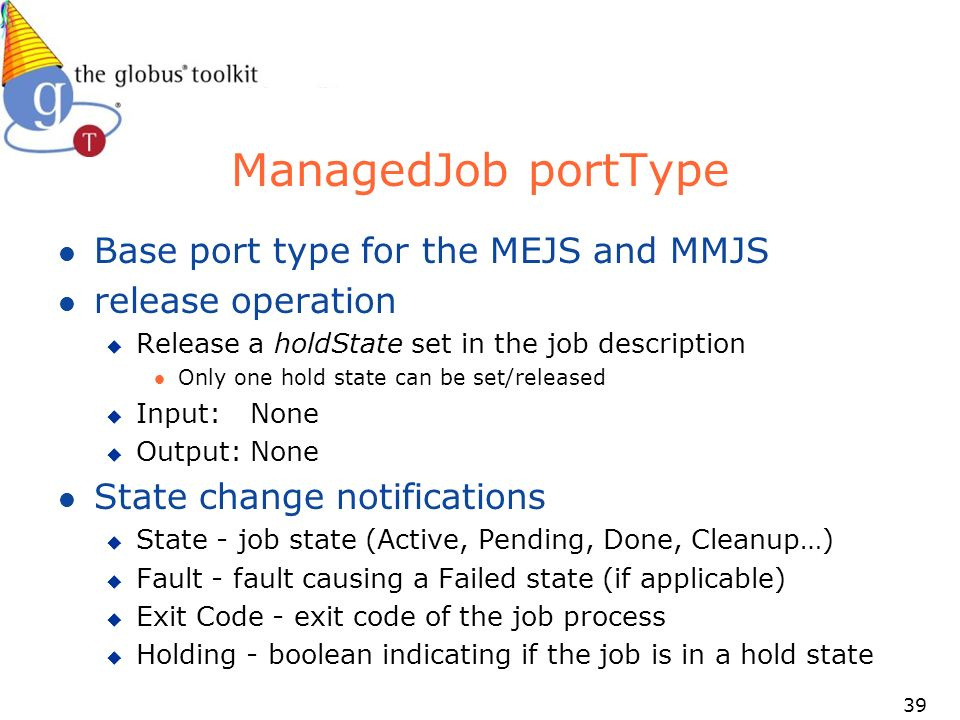 39 ManagedJob portType l Base port type for the MEJS and MMJS l release operation u Release a holdState set in the job description l Only one hold state can be set/released u Input:None u Output:None l State change notifications u State - job state (Active, Pending, Done, Cleanup…) u Fault - fault causing a Failed state (if applicable) u Exit Code - exit code of the job process u Holding - boolean indicating if the job is in a hold state