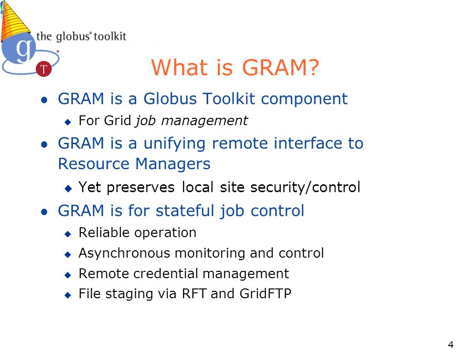 15 Usage Scenarios: the Ideal GRAM should add little to no overhead compared to an underlying batch system u Submit as many jobs to GRAM as is possible to the underlying scheduler l Goal - 10,000 jobs to a batch scheduler l Goal – efficiently fill the process table for fork scheduler u Submit/process jobs as fast to GRAM as is possible to the underlying scheduler l Goal - 1 per second