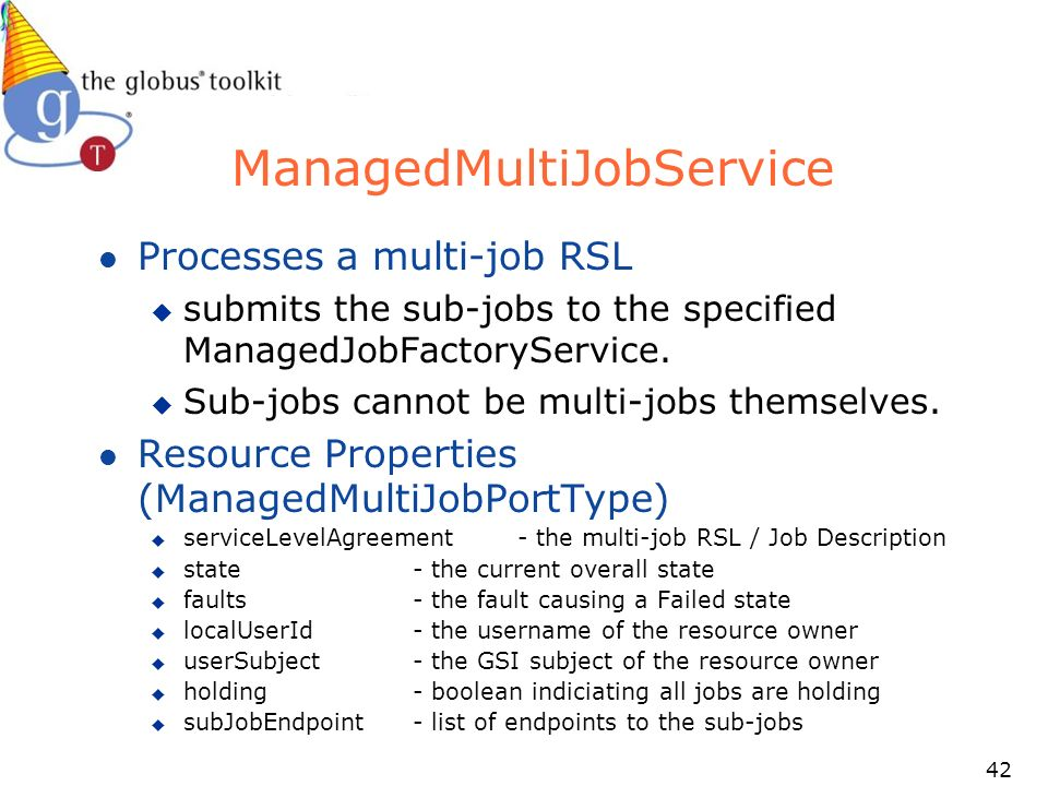 42 ManagedMultiJobService l Processes a multi-job RSL u submits the sub-jobs to the specified ManagedJobFactoryService.