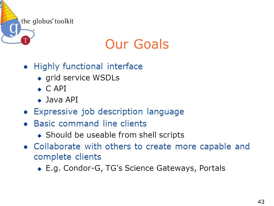 43 Our Goals l Highly functional interface u grid service WSDLs u C API u Java API l Expressive job description language l Basic command line clients u Should be useable from shell scripts l Collaborate with others to create more capable and complete clients u E.g.