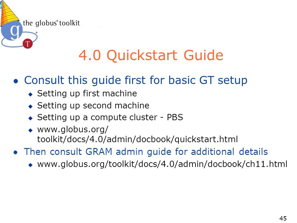 Quickstart Guide l Consult this guide first for basic GT setup u Setting up first machine u Setting up second machine u Setting up a compute cluster - PBS u   toolkit/docs/4.0/admin/docbook/quickstart.html l Then consult GRAM admin guide for additional details u